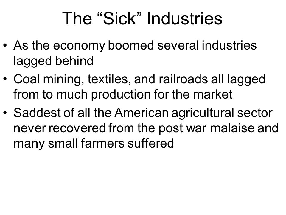 "The ""Sick"" Industries As the economy boomed several industries lagged behind Coal mining, textiles, and railroads all lagged from to much production f"