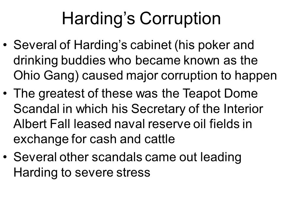Harding's Corruption Several of Harding's cabinet (his poker and drinking buddies who became known as the Ohio Gang) caused major corruption to happen