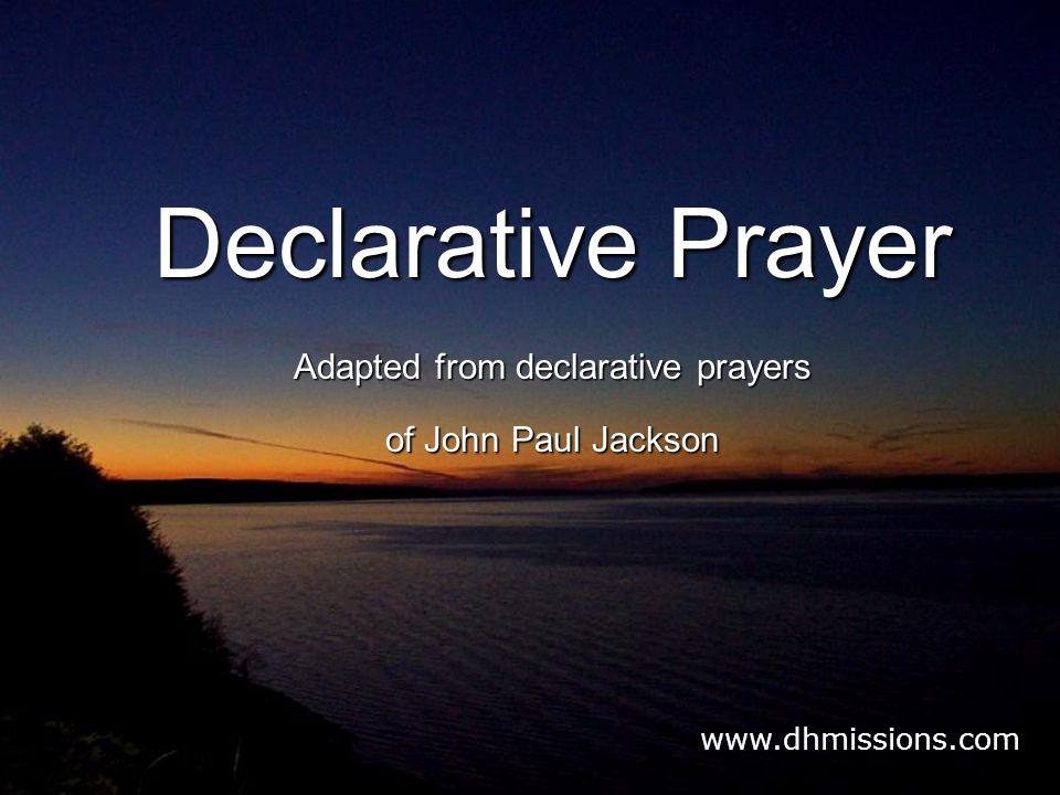 Declarative Prayer Adapted from declarative prayers of John Paul Jackson www.dhmissions.com