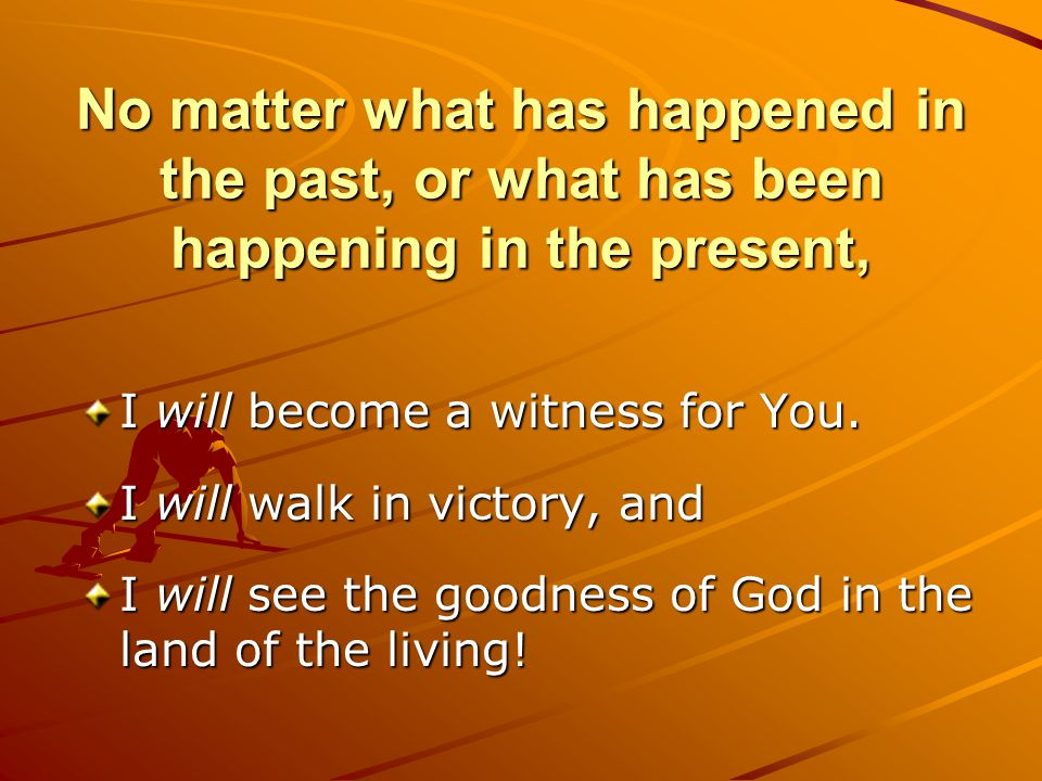 No matter what has happened in the past, or what has been happening in the present, I will become a witness for You.