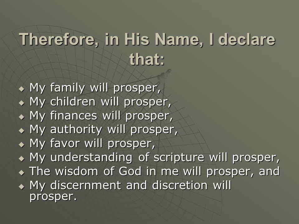 Therefore, in His Name, I declare that:  My family will prosper,  My children will prosper,  My finances will prosper,  My authority will prosper,  My favor will prosper,  My understanding of scripture will prosper,  The wisdom of God in me will prosper, and  My discernment and discretion will prosper.