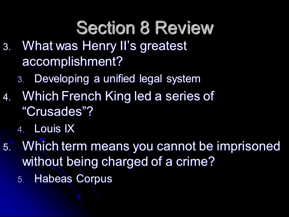 "Section 8 Review 3. What was Henry II's greatest accomplishment? 3. Developing a unified legal system 4. Which French King led a series of ""Crusades""?"