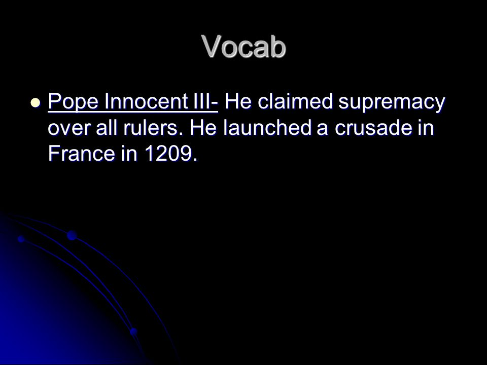 Vocab Pope Innocent III- He claimed supremacy over all rulers. He launched a crusade in France in 1209. Pope Innocent III- He claimed supremacy over a