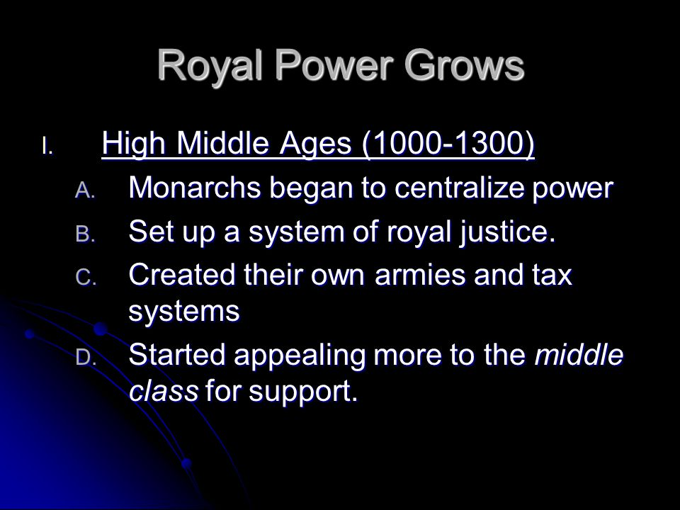 Royal Power Grows I. High Middle Ages (1000-1300) A. Monarchs began to centralize power B. Set up a system of royal justice. C. Created their own armi