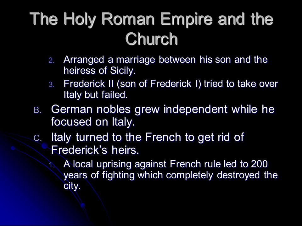 The Holy Roman Empire and the Church 2. Arranged a marriage between his son and the heiress of Sicily. 3. Frederick II (son of Frederick I) tried to t