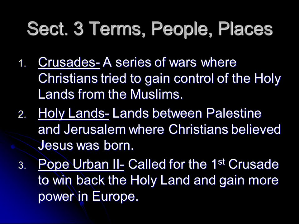 Sect. 3 Terms, People, Places 1. Crusades- A series of wars where Christians tried to gain control of the Holy Lands from the Muslims. 2. Holy Lands-