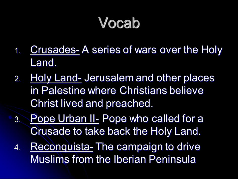 Vocab 1. Crusades- A series of wars over the Holy Land. 2. Holy Land- Jerusalem and other places in Palestine where Christians believe Christ lived an