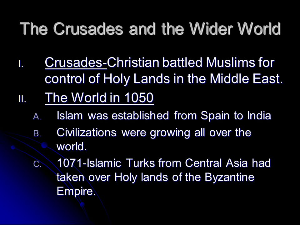 The Crusades and the Wider World I. Crusades-Christian battled Muslims for control of Holy Lands in the Middle East. II. The World in 1050 A. Islam wa