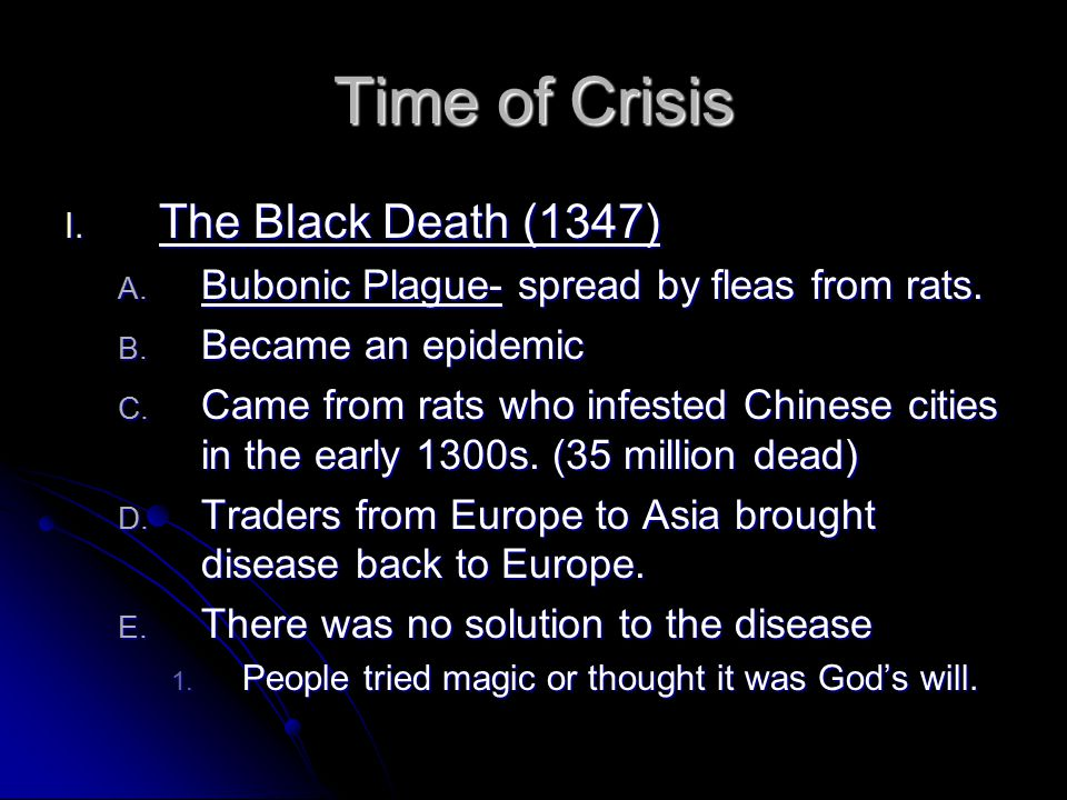 I. The Black Death (1347) A. Bubonic Plague- spread by fleas from rats. B. Became an epidemic C. Came from rats who infested Chinese cities in the ear