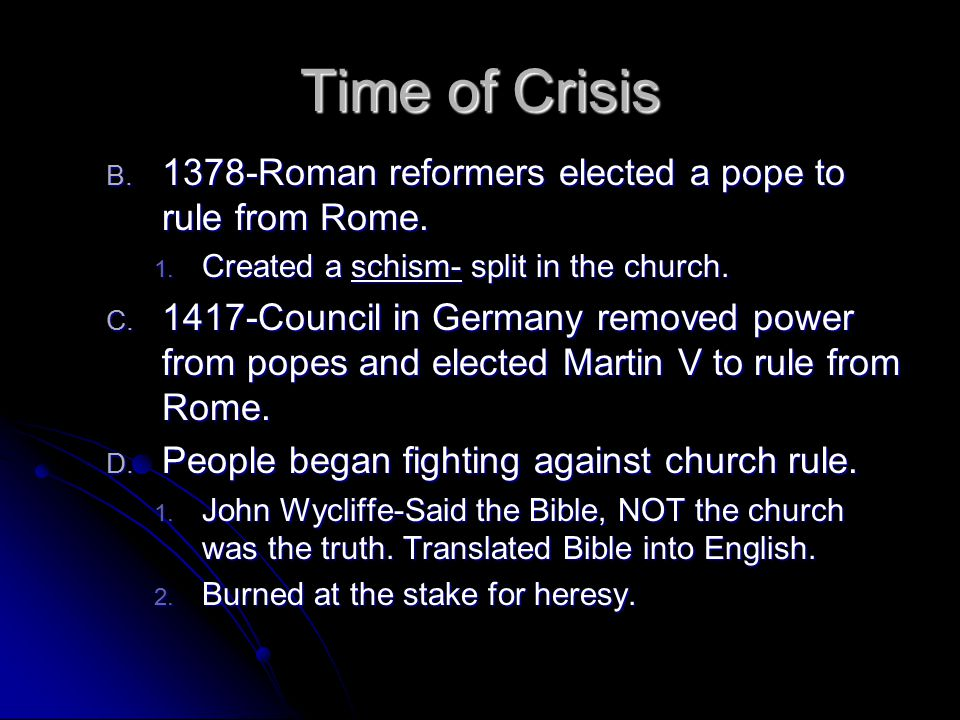 Time of Crisis B. 1 378-Roman reformers elected a pope to rule from Rome. 1. C reated a schism- split in the church. C. 1 417-Council in Germany remov