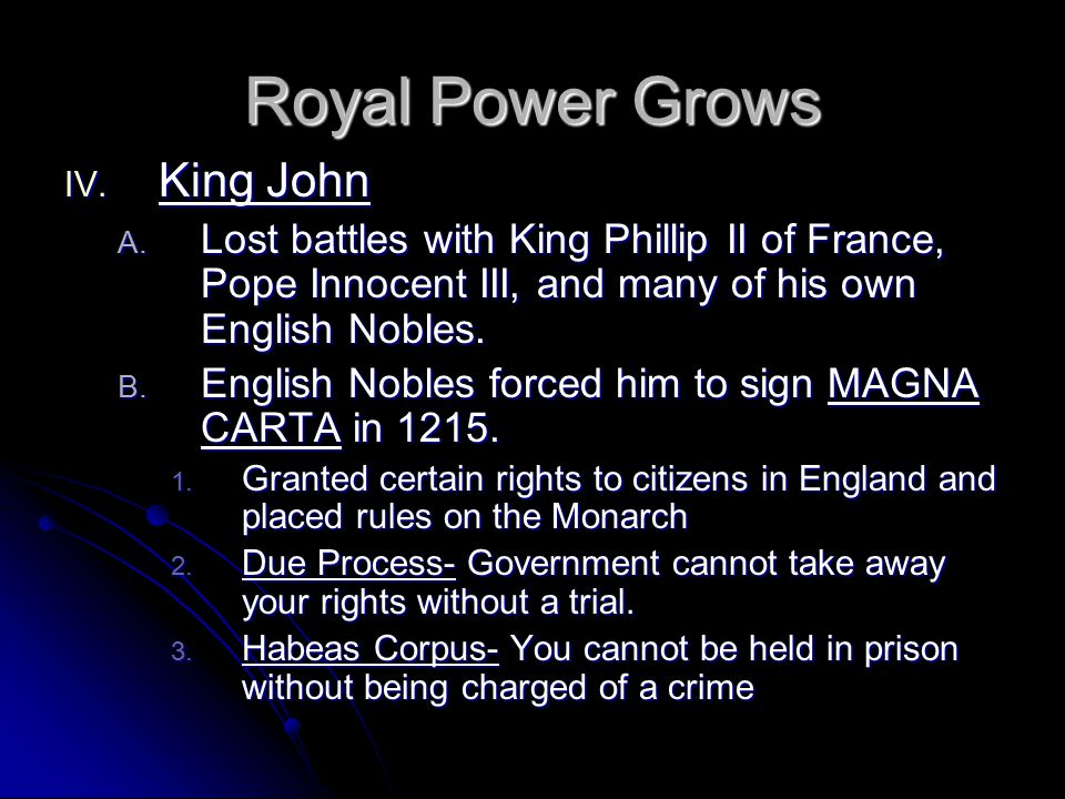 Royal Power Grows IV. King John A. Lost battles with King Phillip II of France, Pope Innocent III, and many of his own English Nobles. B. English Nobl