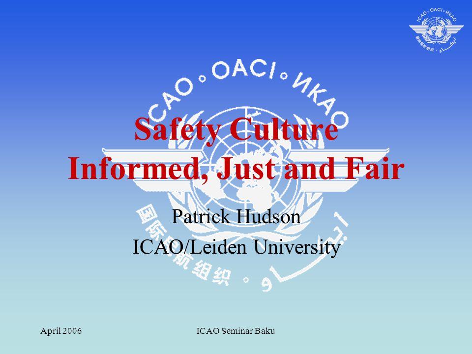 April 2006ICAO Seminar Baku Safety Culture Informed, Just and Fair Patrick Hudson ICAO/Leiden University