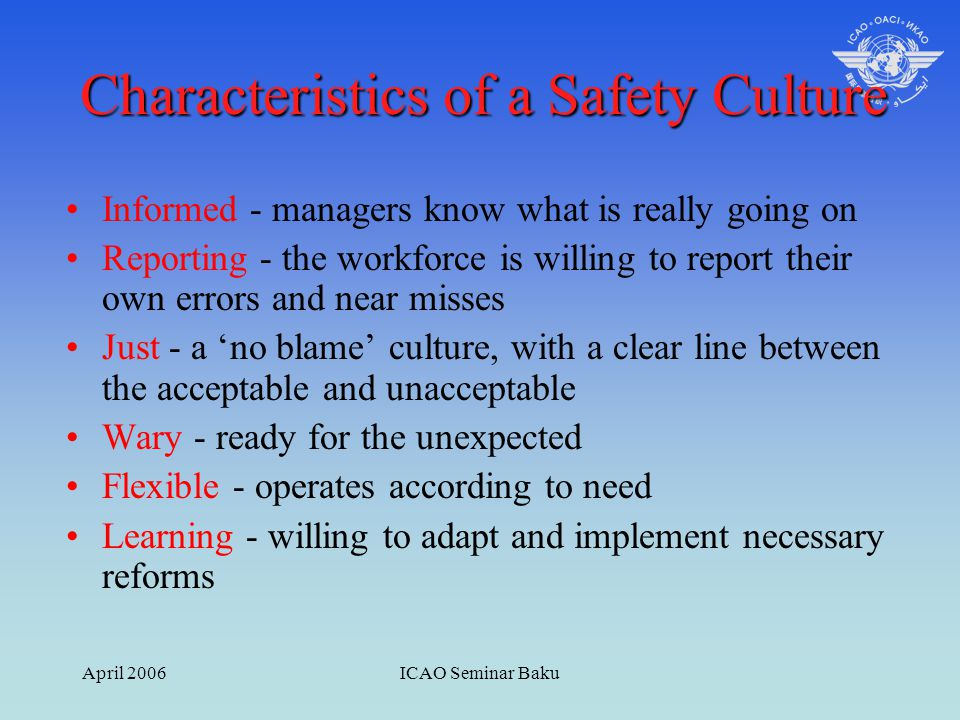 April 2006ICAO Seminar Baku Characteristics of a Safety Culture Informed - managers know what is really going on Reporting - the workforce is willing