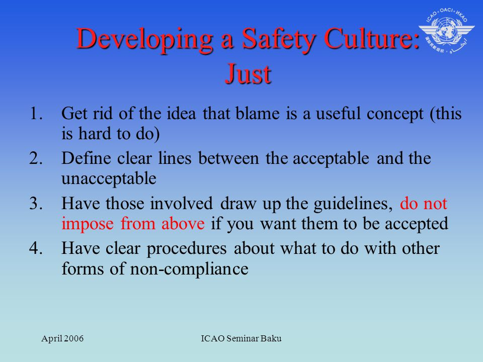 April 2006ICAO Seminar Baku Developing a Safety Culture: Just 1.Get rid of the idea that blame is a useful concept (this is hard to do) 2.Define clear