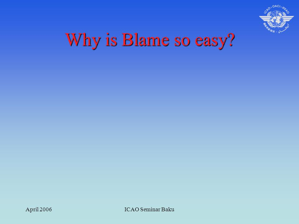 April 2006ICAO Seminar Baku Why is Blame so easy?