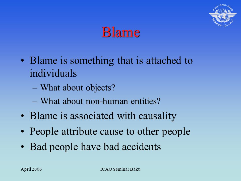 April 2006ICAO Seminar Baku Blame Blame is something that is attached to individuals –What about objects? –What about non-human entities? Blame is ass