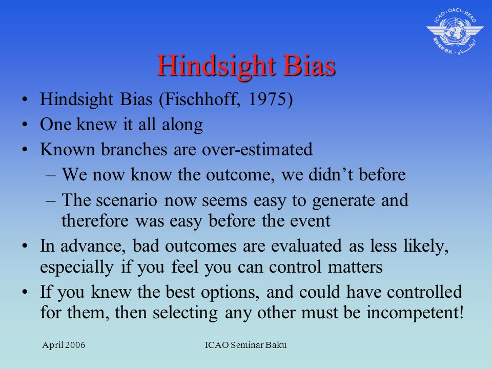 April 2006ICAO Seminar Baku Hindsight Bias Hindsight Bias (Fischhoff, 1975) One knew it all along Known branches are over-estimated –We now know the o