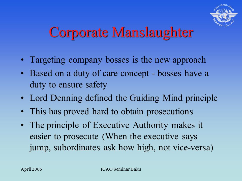 April 2006ICAO Seminar Baku Corporate Manslaughter Targeting company bosses is the new approach Based on a duty of care concept - bosses have a duty t