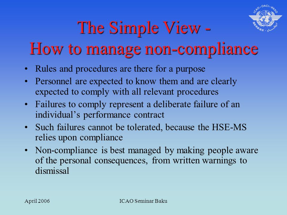 April 2006ICAO Seminar Baku The Simple View - How to manage non-compliance Rules and procedures are there for a purpose Personnel are expected to know