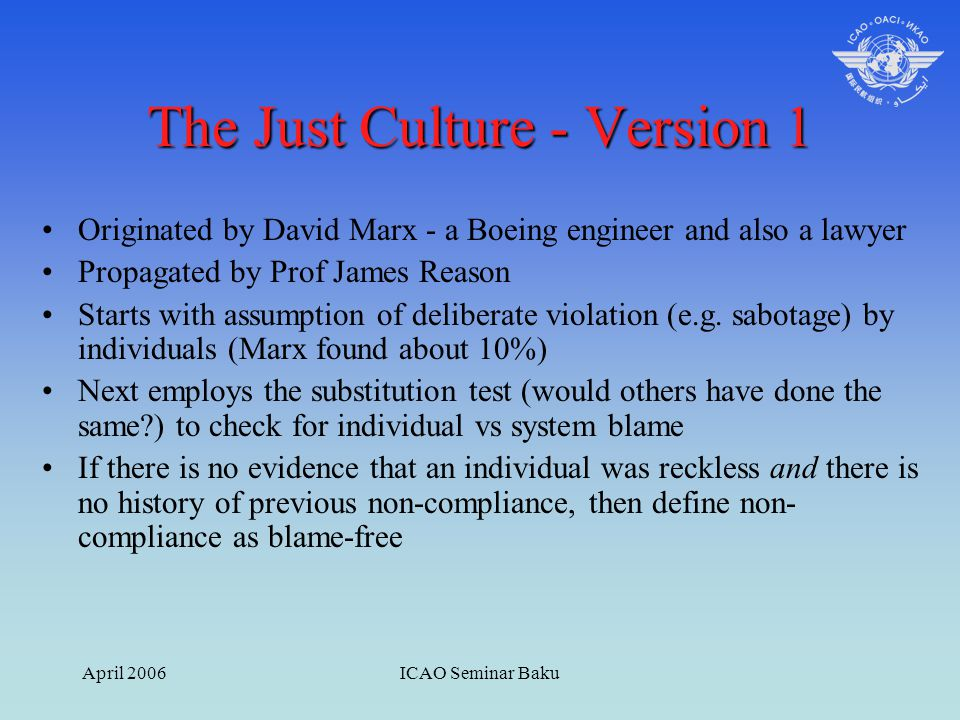April 2006ICAO Seminar Baku The Just Culture - Version 1 Originated by David Marx - a Boeing engineer and also a lawyer Propagated by Prof James Reaso
