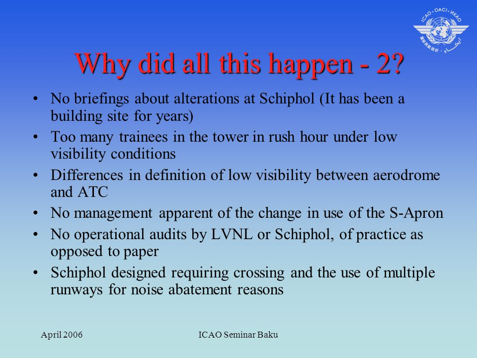 April 2006ICAO Seminar Baku Why did all this happen - 2? No briefings about alterations at Schiphol (It has been a building site for years) Too many t