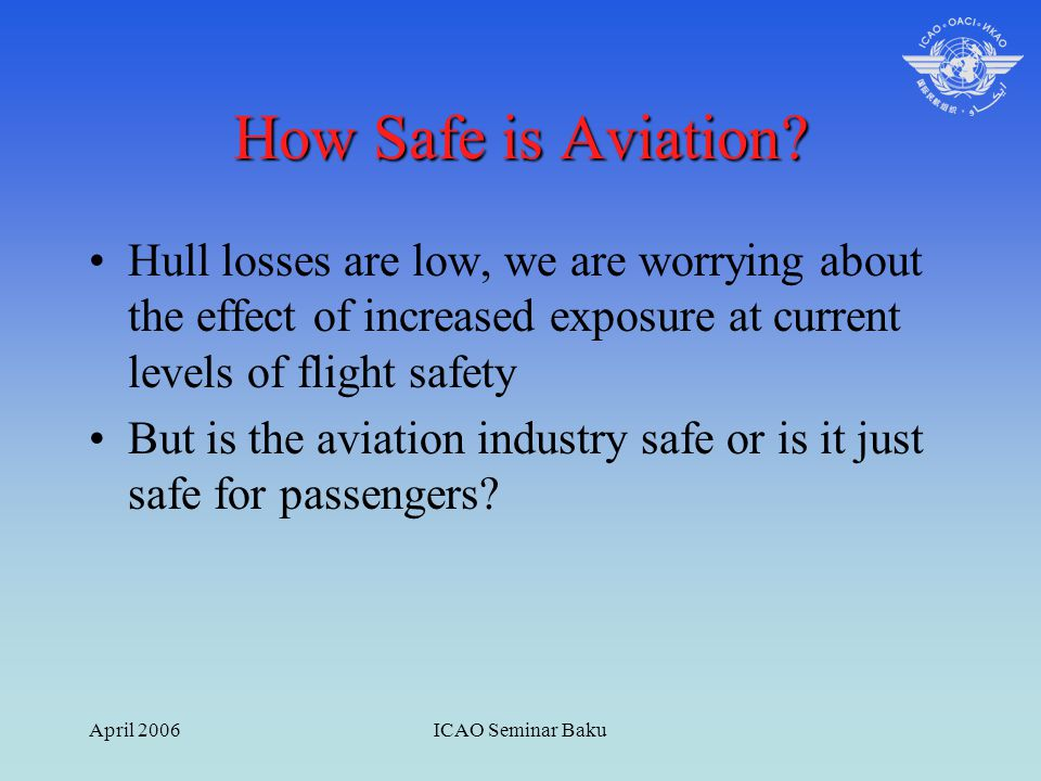 April 2006ICAO Seminar Baku How Safe is Aviation? Hull losses are low, we are worrying about the effect of increased exposure at current levels of fli