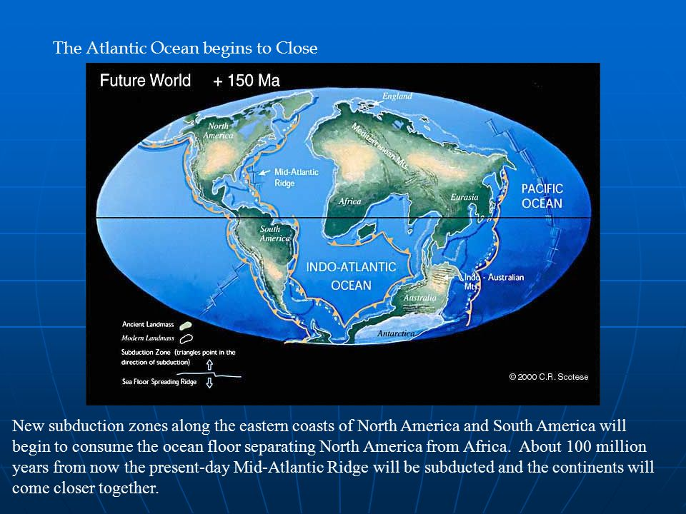 The Atlantic Ocean begins to Close New subduction zones along the eastern coasts of North America and South America will begin to consume the ocean floor separating North America from Africa.
