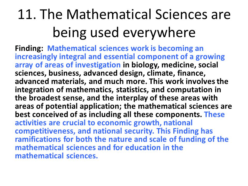11. The Mathematical Sciences are being used everywhere Finding: Mathematical sciences work is becoming an increasingly integral and essential compone