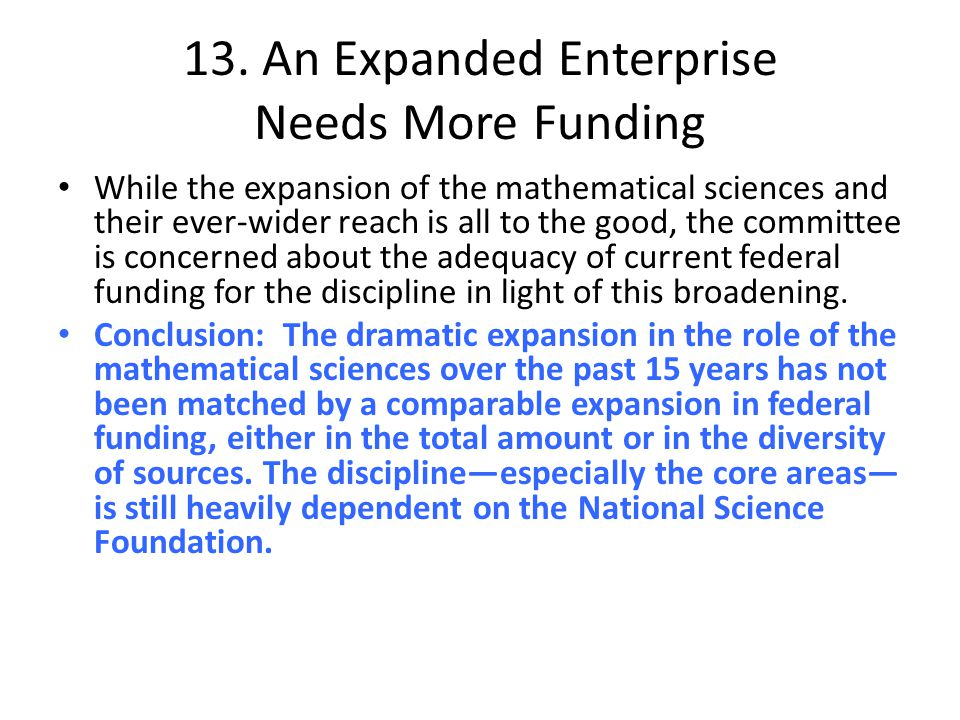 13. An Expanded Enterprise Needs More Funding While the expansion of the mathematical sciences and their ever-wider reach is all to the good, the comm