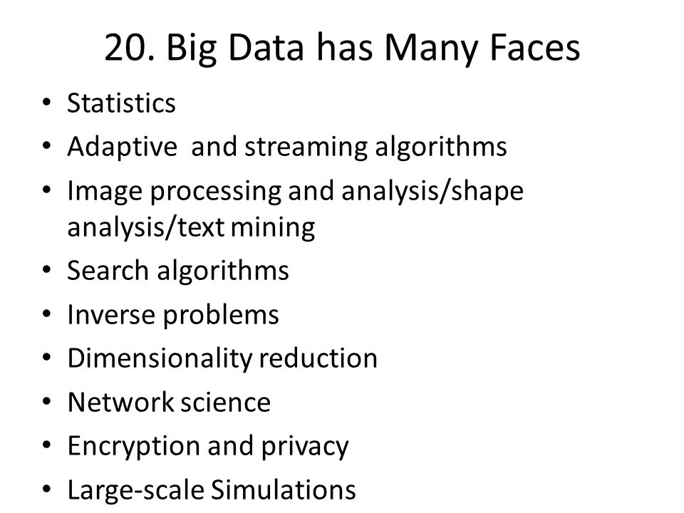 20. Big Data has Many Faces Statistics Adaptive and streaming algorithms Image processing and analysis/shape analysis/text mining Search algorithms In