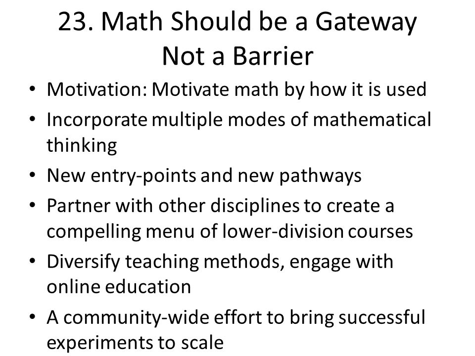 23. Math Should be a Gateway Not a Barrier Motivation: Motivate math by how it is used Incorporate multiple modes of mathematical thinking New entry-p