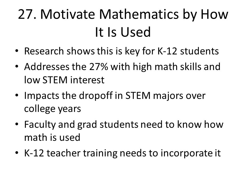 27. Motivate Mathematics by How It Is Used Research shows this is key for K-12 students Addresses the 27% with high math skills and low STEM interest