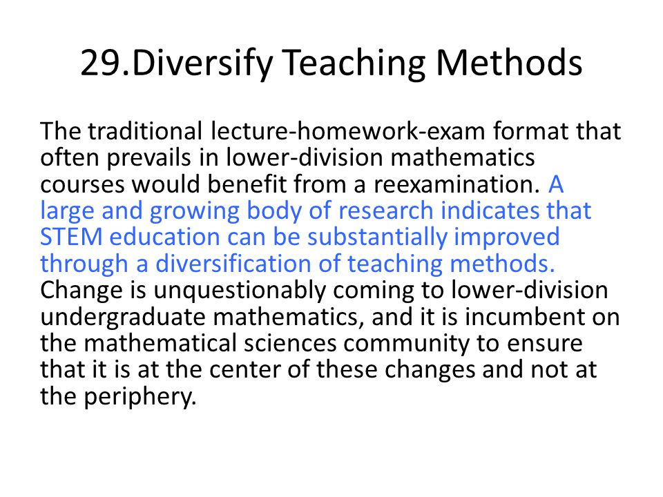 29.Diversify Teaching Methods The traditional lecture-homework-exam format that often prevails in lower-division mathematics courses would benefit from a reexamination.