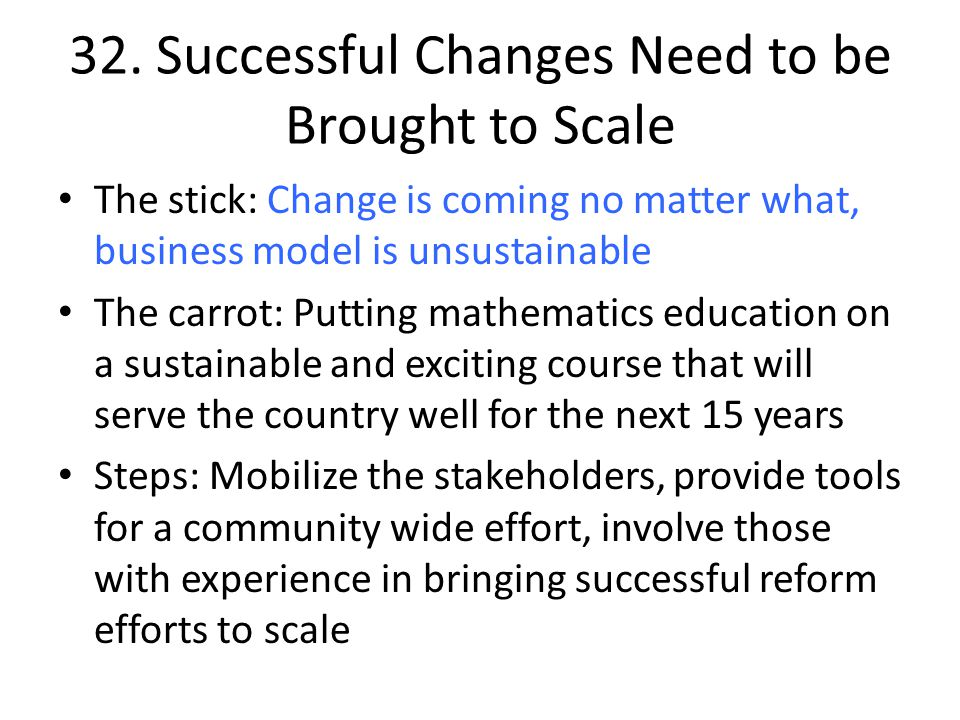 32. Successful Changes Need to be Brought to Scale The stick: Change is coming no matter what, business model is unsustainable The carrot: Putting mat
