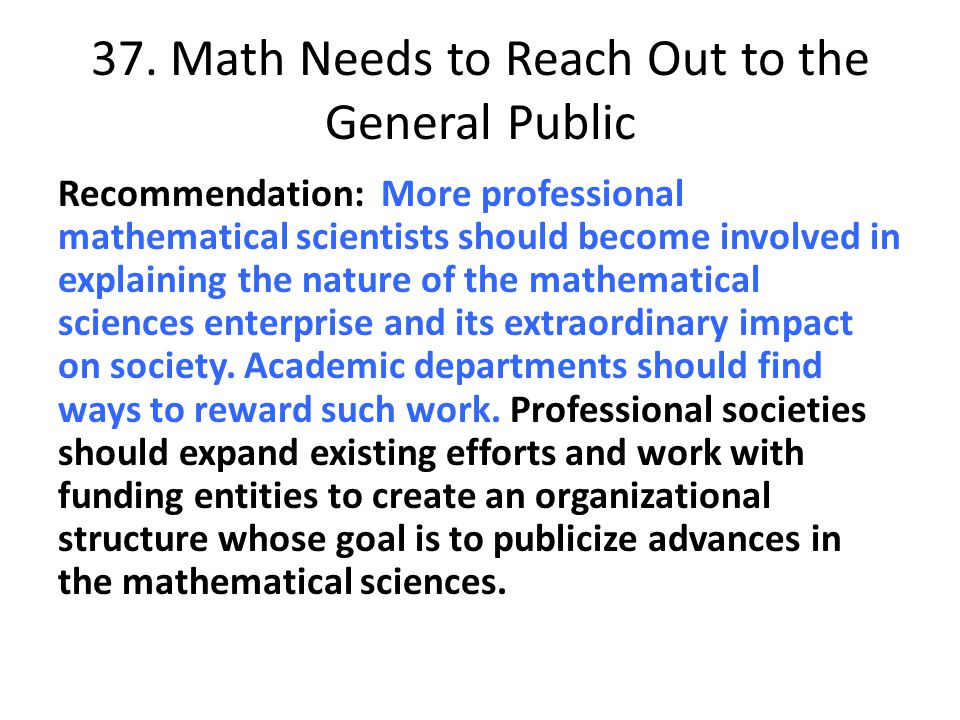 37. Math Needs to Reach Out to the General Public Recommendation: More professional mathematical scientists should become involved in explaining the n