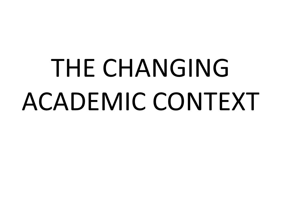 THE CHANGING ACADEMIC CONTEXT