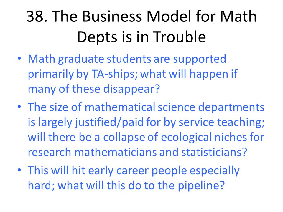 38. The Business Model for Math Depts is in Trouble Math graduate students are supported primarily by TA-ships; what will happen if many of these disa