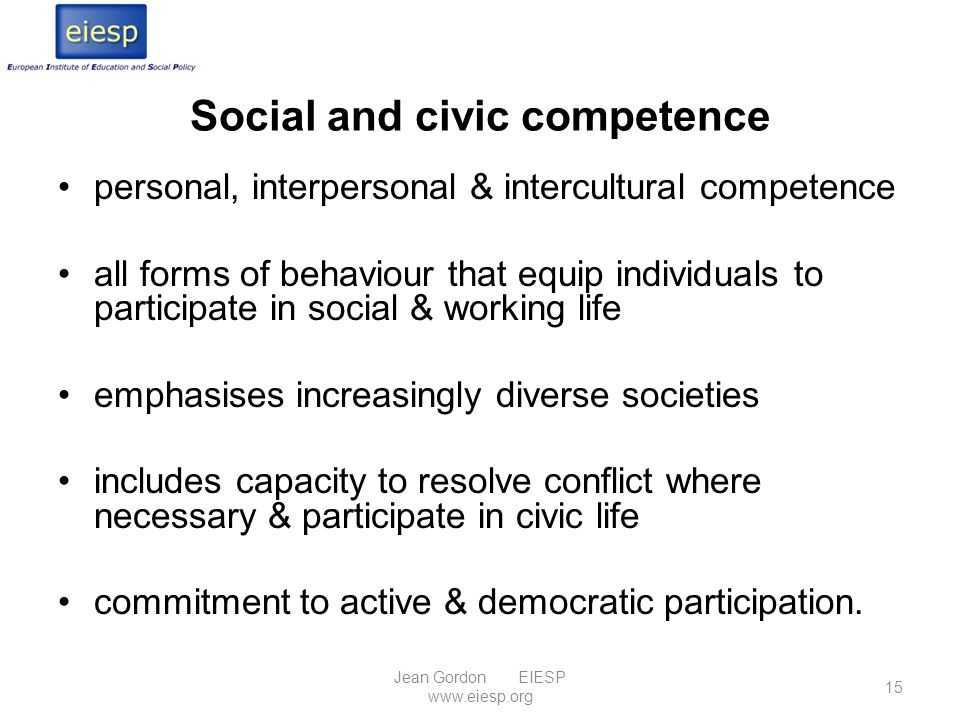 Social and civic competence personal, interpersonal & intercultural competence all forms of behaviour that equip individuals to participate in social