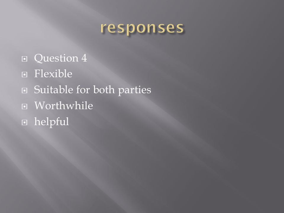  Question 4  Flexible  Suitable for both parties  Worthwhile  helpful