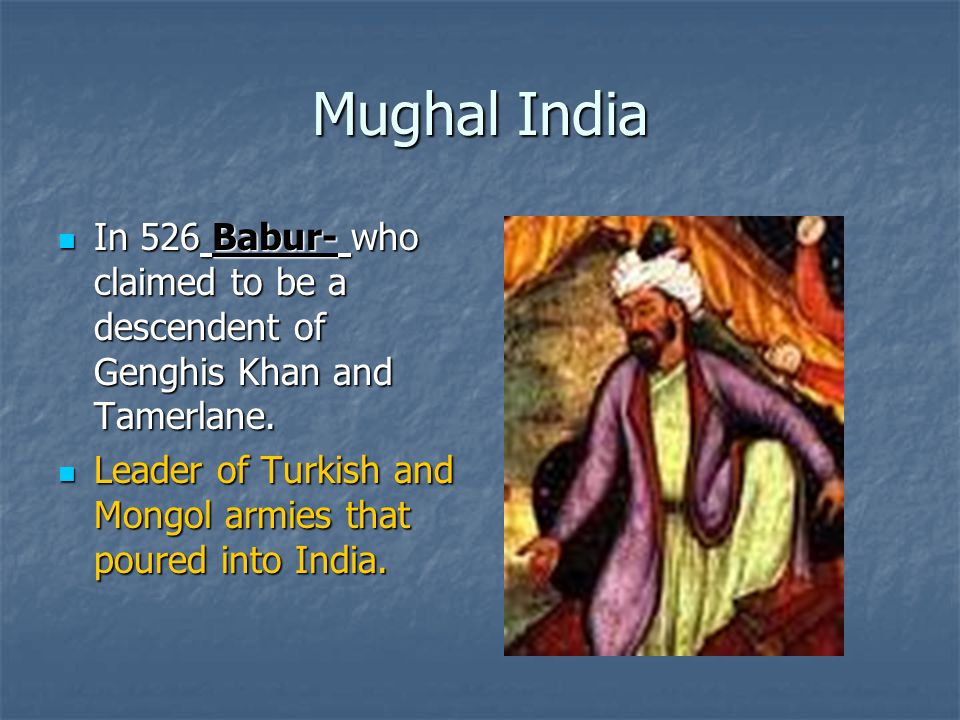 Mughal India In 526 Babur- who claimed to be a descendent of Genghis Khan and Tamerlane.