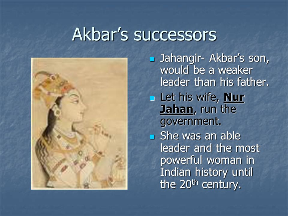 Akbar's successors Jahangir- Akbar's son, would be a weaker leader than his father.