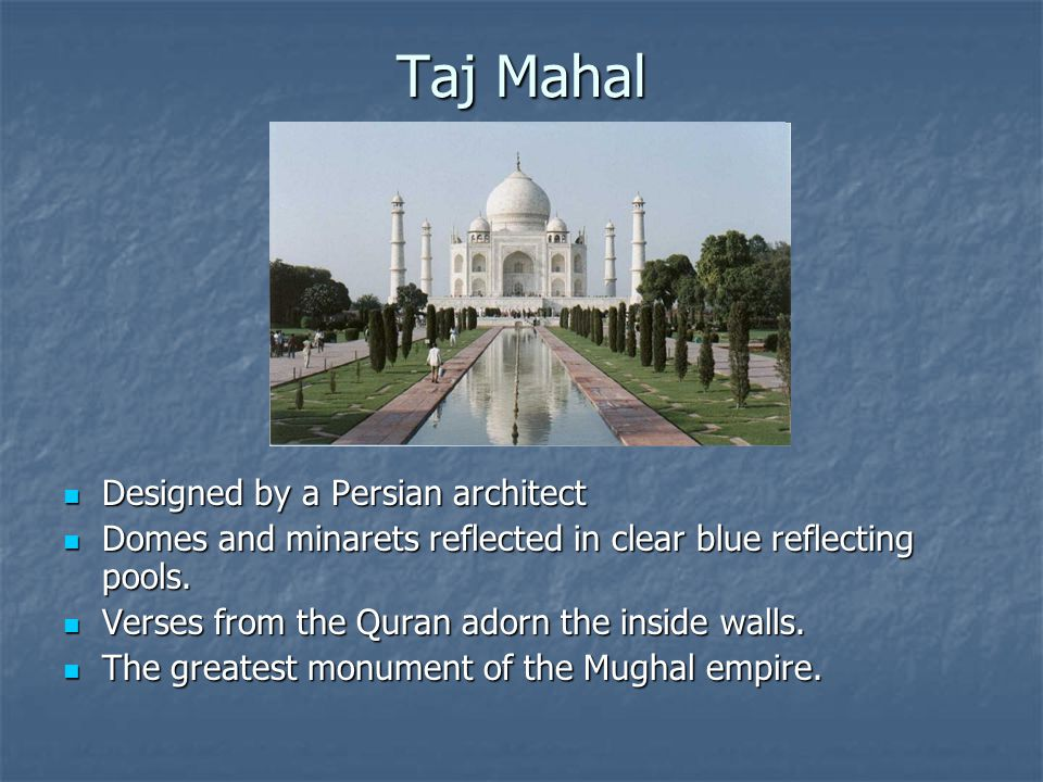 Taj Mahal Designed by a Persian architect Designed by a Persian architect Domes and minarets reflected in clear blue reflecting pools.