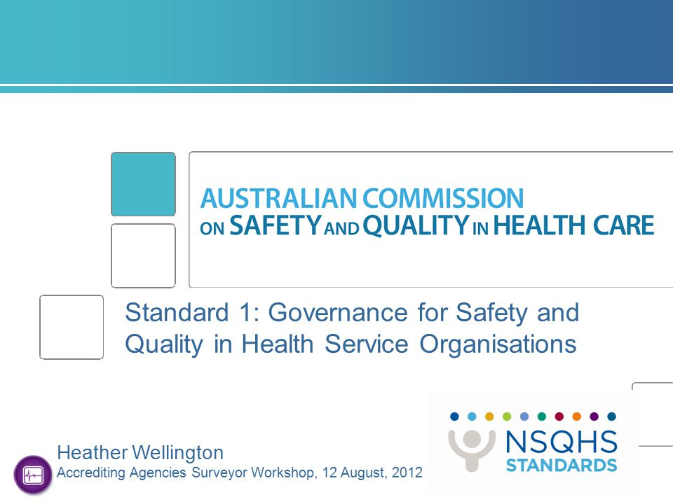 Standard 1: Governance for Safety and Quality in Health Service Organisations Heather Wellington Accrediting Agencies Surveyor Workshop, 12 August, 20