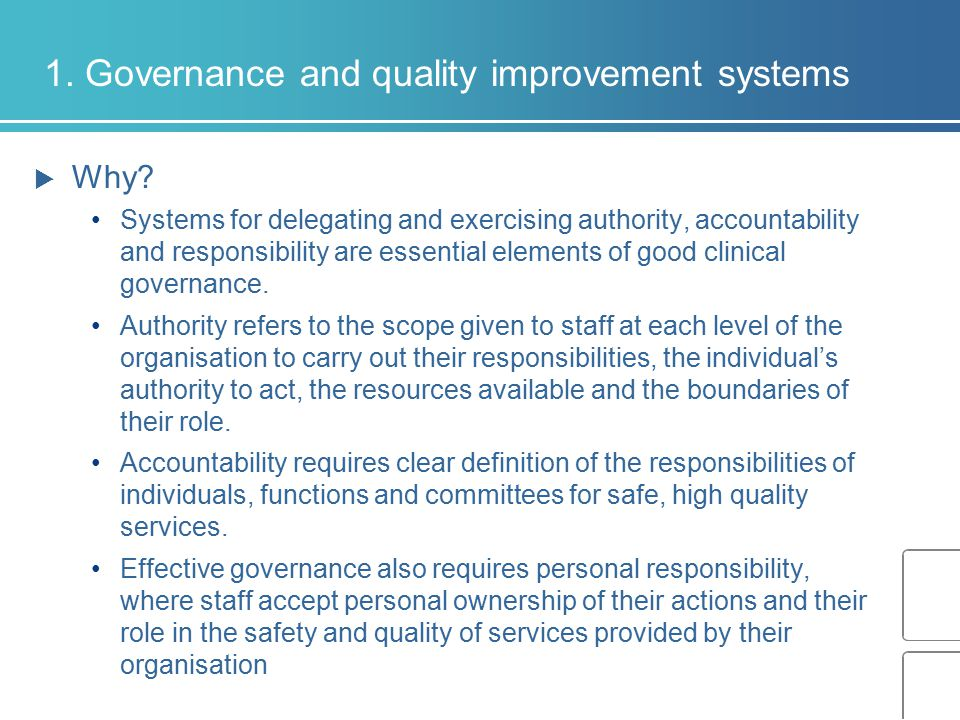 1. Governance and quality improvement systems  Why? Systems for delegating and exercising authority, accountability and responsibility are essential