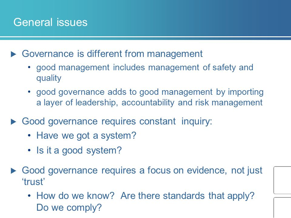 General issues  Governance is different from management good management includes management of safety and quality good governance adds to good manage