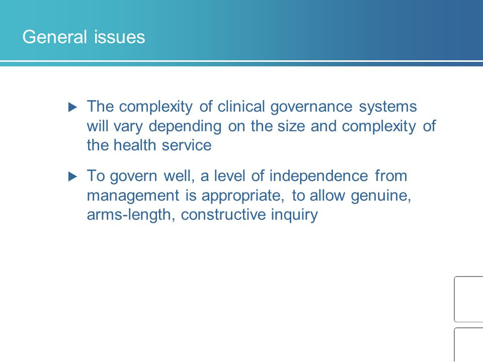 General issues  The complexity of clinical governance systems will vary depending on the size and complexity of the health service  To govern well,