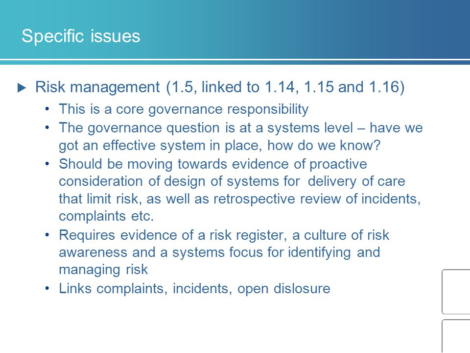 Specific issues  Risk management (1.5, linked to 1.14, 1.15 and 1.16) This is a core governance responsibility The governance question is at a system
