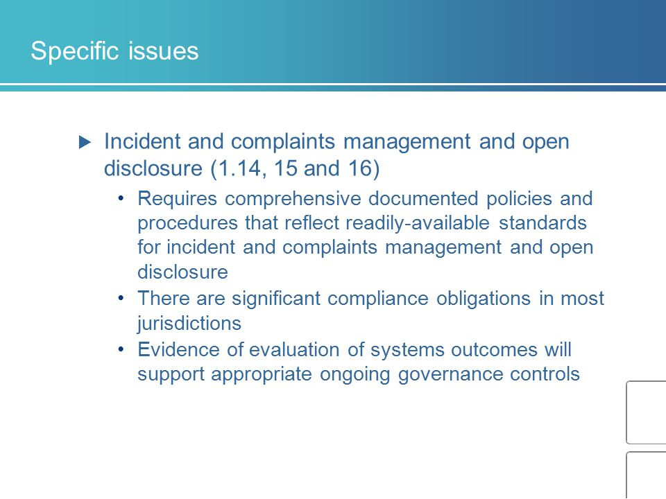 Specific issues  Incident and complaints management and open disclosure (1.14, 15 and 16) Requires comprehensive documented policies and procedures t