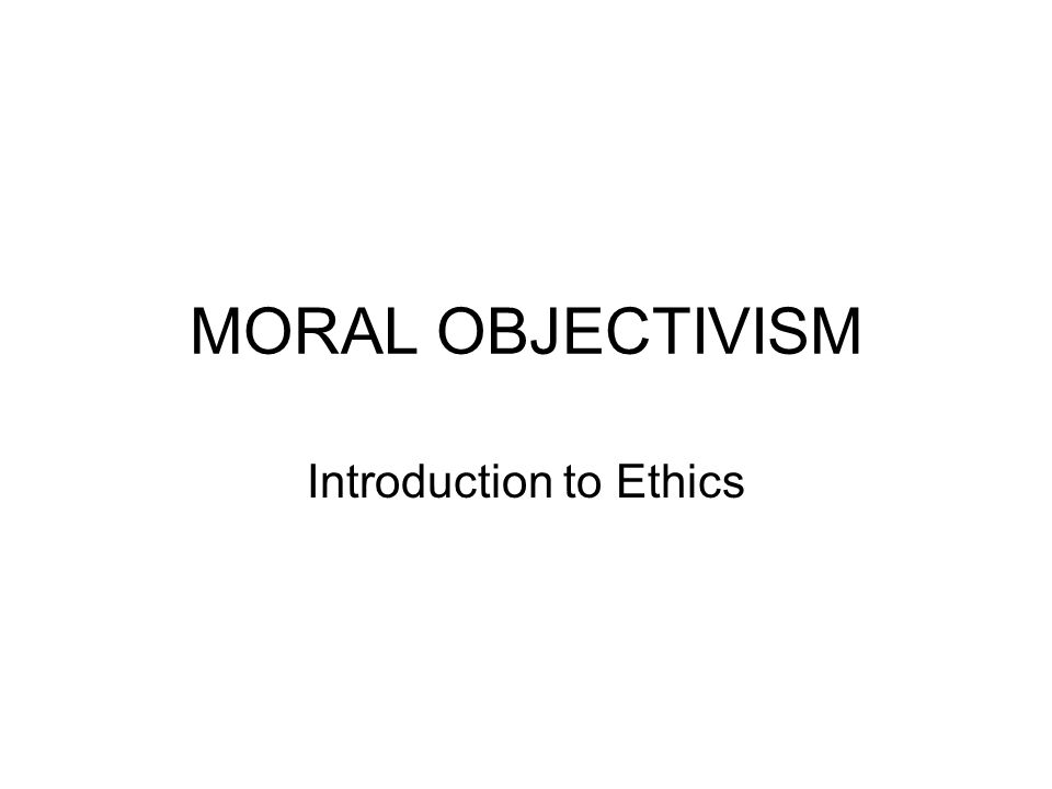 MORAL OBJECTIVISM The belief that there are objective moral principles, valid for all people and all social environments.