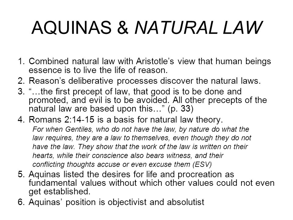 KEY IDEAS OF NATURAL LAW 1.Human beings have an essential rational nature established by God, who designed us to live and flourish in prescribed ways 2.Even without knowledge of God, reason, as the essence of our nature, can discover the laws necessary to human flourishing 3.The natural laws are universal and unchangeable